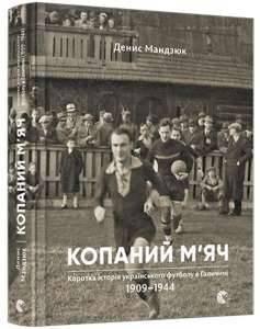фото-Копаний м'яч. Коротка iсторiя украïнського футболу в Галичинi 1909–1944