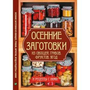 фото- Осенние заготовки из овощей грибов фруктов ягод и рецепты с ними